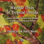Wayside Trees of Tropical Florida : a guide to the native and exotic trees and palms of Miami and tropical south Florida by David W. Lee and Stacy West