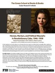 Heroes, Martyrs, and Political Messiahs in Revolutionary Cuba, 1946-1958 by Lillian Guerra