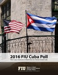 2016 FIU Cuba Poll: How Cuban Americans in Miami View U.S. Policies Toward Cuba by Guillermo J. Grenier and Cuban Research Institute, Florida International University